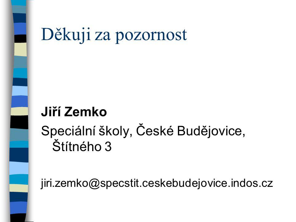 Děkuji za pozornost Jiří Zemko Speciální školy, České Budějovice, Štítného 3 jiri.zemko@specstit.ceskebudejovice.indos.cz