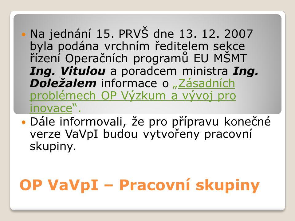 OP VaVpI – Pracovní skupiny  Na jednání 15. PRVŠ dne 13. 12. 2007 byla podána vrchním ředitelem sekce řízení Operačních programů EU MŠMT Ing. Vitulou
