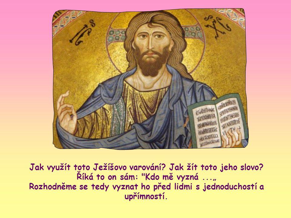"""""""Každý, kdo se ke mně přizná před lidmi, k tomu se i já přiznám před svým Otcem v nebi; kdo mě však zapře před lidmi, toho i já zapřu před svým Otcem v nebi. (Mt 10,32-33)."""