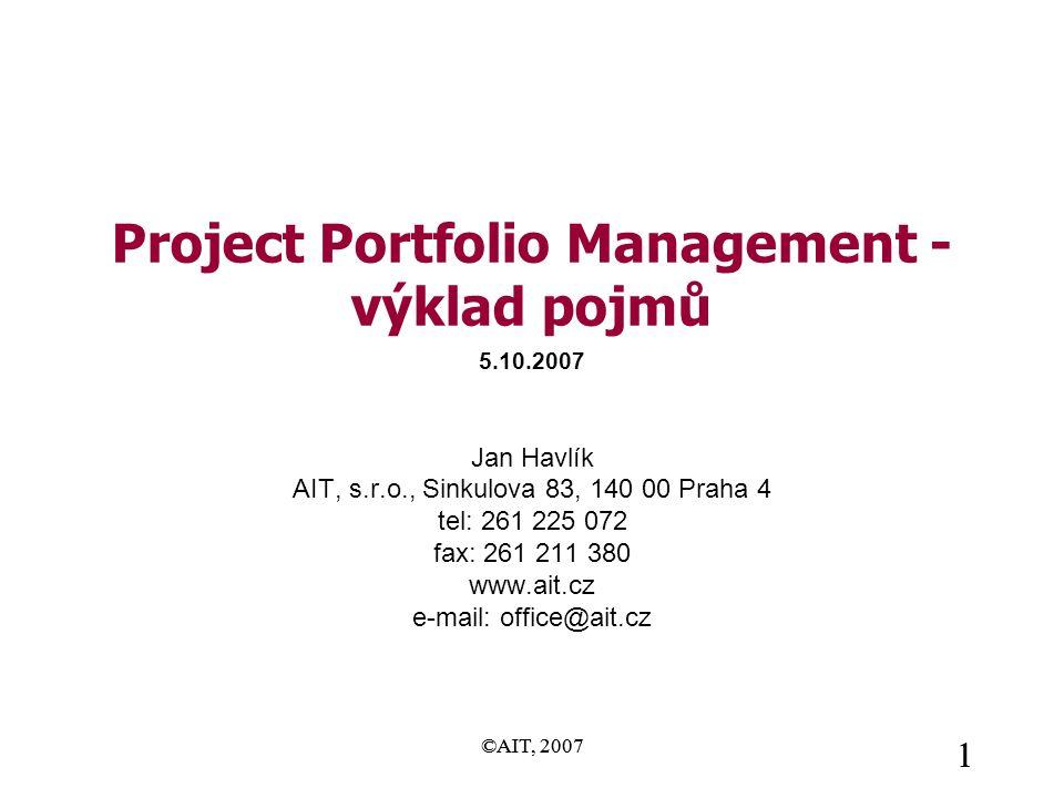 ©AIT, 2007 1 1 Project Portfolio Management - výklad pojmů Jan Havlík AIT, s.r.o., Sinkulova 83, 140 00 Praha 4 tel: 261 225 072 fax: 261 211 380 www.ait.cz e-mail: office@ait.cz 5.10.2007