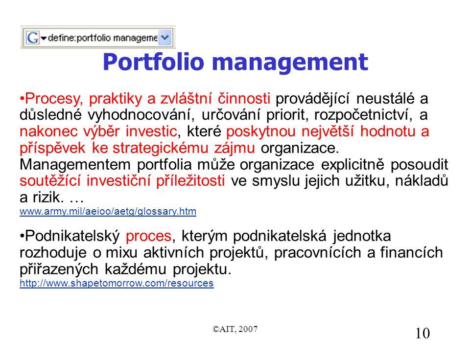 ©AIT, 2007 10 Portfolio management •Procesy, praktiky a zvláštní činnosti provádějící neustálé a důsledné vyhodnocování, určování priorit, rozpočetnictví, a nakonec výběr investic, které poskytnou největší hodnotu a příspěvek ke strategickému zájmu organizace.