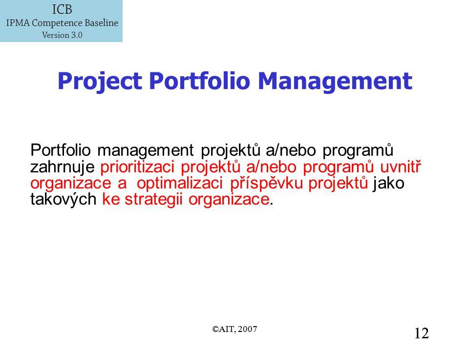 ©AIT, 2007 12 ©AIT, 2007 12 Project Portfolio Management Portfolio management projektů a/nebo programů zahrnuje prioritizaci projektů a/nebo programů uvnitř organizace a optimalizaci příspěvku projektů jako takových ke strategii organizace.