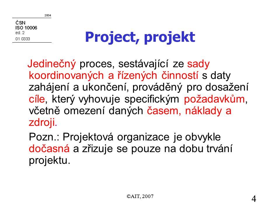 ©AIT, 2007 4 4 Project, projekt Jedinečný proces, sestávající ze sady koordinovaných a řízených činností s daty zahájení a ukončení, prováděný pro dosažení cíle, který vyhovuje specifickým požadavkům, včetně omezení daných časem, náklady a zdroji.