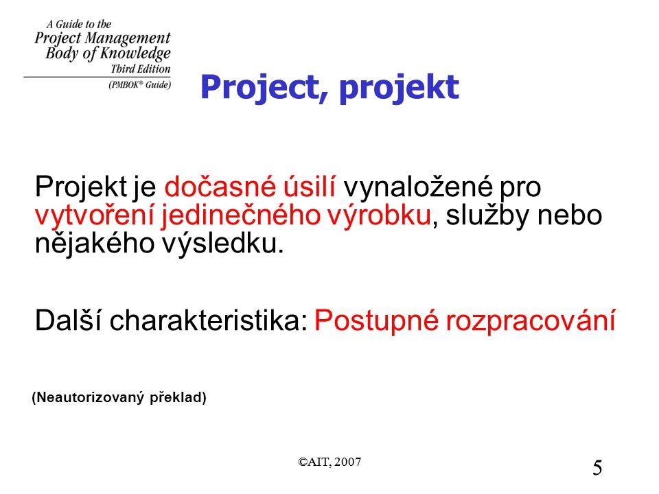 ©AIT, 2007 5 5 Project, projekt Projekt je dočasné úsilí vynaložené pro vytvoření jedinečného výrobku, služby nebo nějakého výsledku. Další charakteri