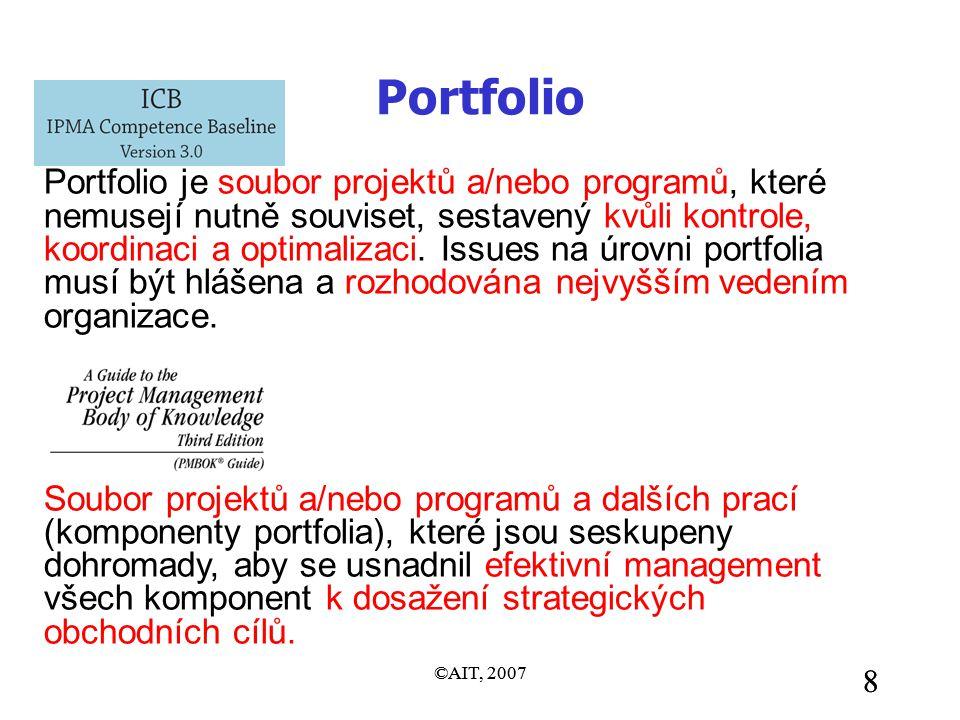 ©AIT, 2007 8 8 Portfolio Portfolio je soubor projektů a/nebo programů, které nemusejí nutně souviset, sestavený kvůli kontrole, koordinaci a optimalizaci.
