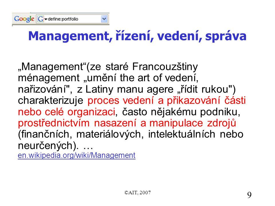 """©AIT, 2007 9 Management, řízení, vedení, správa """"Management (ze staré Francouzštiny ménagement """"umění the art of vedení, nařizování , z Latiny manu agere """"řídit rukou ) charakterizuje proces vedení a přikazování části nebo celé organizaci, často nějakému podniku, prostřednictvím nasazení a manipulace zdrojů (finančních, materiálových, intelektuálních nebo neurčených)."""
