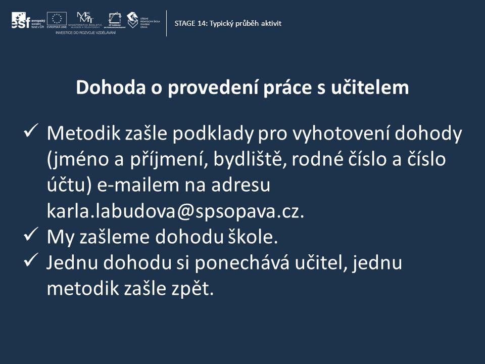 Dohoda o provedení práce s učitelem STAGE 14: Typický průběh aktivit  Metodik zašle podklady pro vyhotovení dohody (jméno a příjmení, bydliště, rodné číslo a číslo účtu) e-mailem na adresu karla.labudova@spsopava.cz.