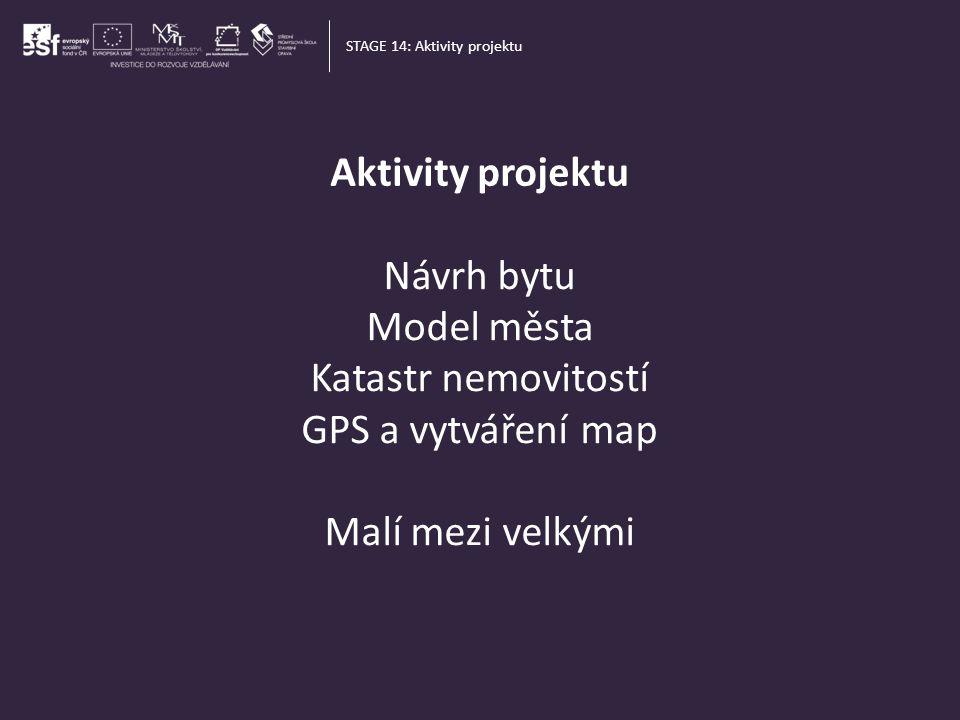 Aktivity projektu STAGE 14: Aktivity projektu Návrh bytu Model města Katastr nemovitostí GPS a vytváření map Malí mezi velkými