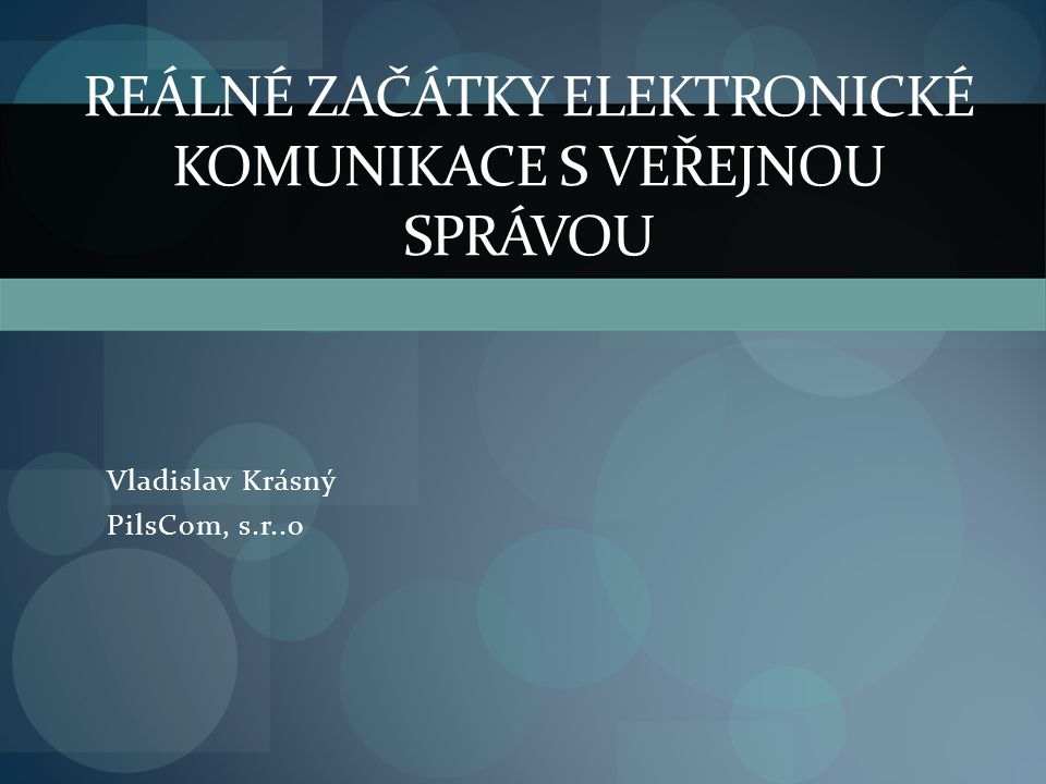 REÁLNÉ ZAČÁTKY ELEKTRONICKÉ KOMUNIKACE S VEŘEJNOU SPRÁVOU Vladislav Krásný PilsCom, s.r..o