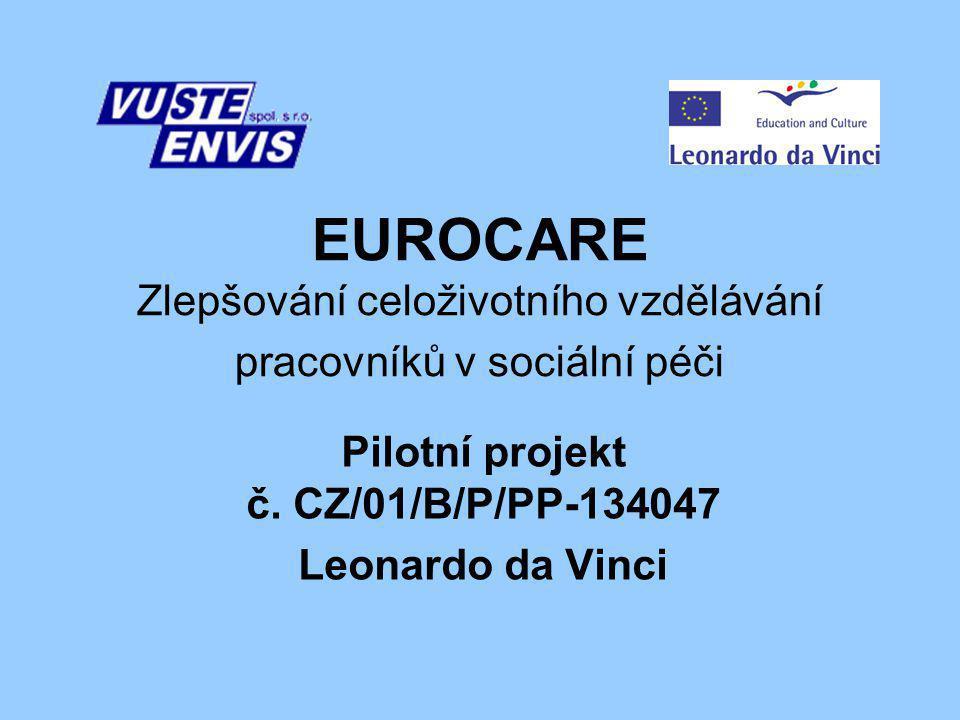 EUROCARE Zlepšování celoživotního vzdělávání pracovníků v sociální péči Pilotní projekt č. CZ/01/B/P/PP-134047 Leonardo da Vinci