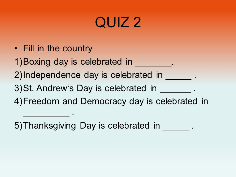 QUIZ 2 •Fill in the country 1)Boxing day is celebrated in _______. 2)Independence day is celebrated in _____. 3)St. Andrew's Day is celebrated in ____
