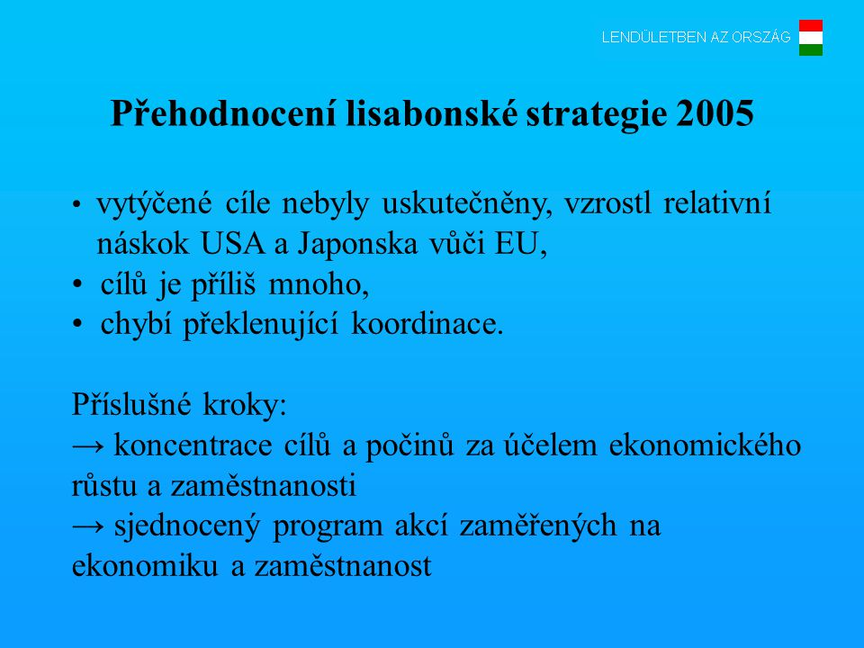 Zesílená lisabonská strategie •nové integrované direktivy → Národní akční program 1.Makroekonomické direktivy (fiskální politika, mzdová politika, zachovatelné důchodové a zdravotnické sociální systémy, daňová politika) 2.Mikroekonomické direktivy (prohlubování vnitřního trhu, vytvoření příznivého prostředí pro podnikatele, rozvoj infrastruktury, K+F a inovace) 3.Direktivy pro zaměstnanost