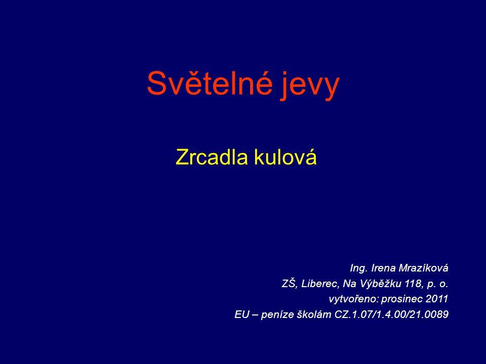 Světelné jevy Zrcadla kulová Ing. Irena Mrazíková ZŠ, Liberec, Na Výběžku 118, p. o. vytvořeno: prosinec 2011 EU – peníze školám CZ.1.07/1.4.00/21.008
