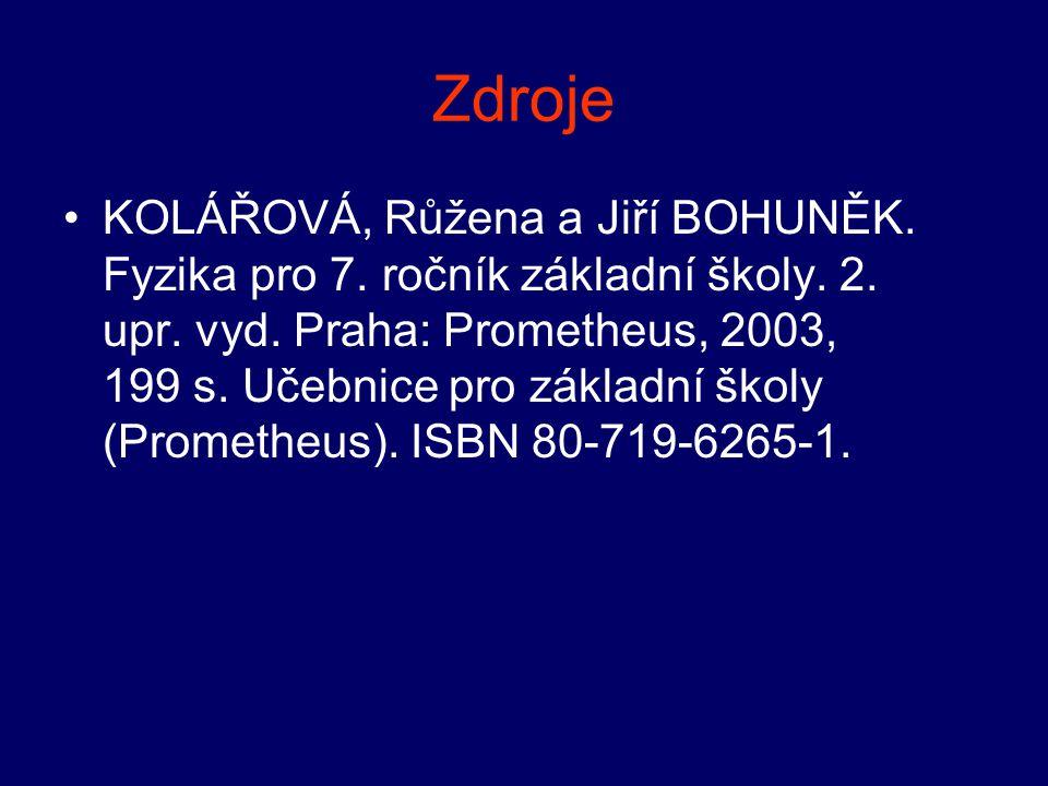 Zdroje •KOLÁŘOVÁ, Růžena a Jiří BOHUNĚK. Fyzika pro 7. ročník základní školy. 2. upr. vyd. Praha: Prometheus, 2003, 199 s. Učebnice pro základní školy