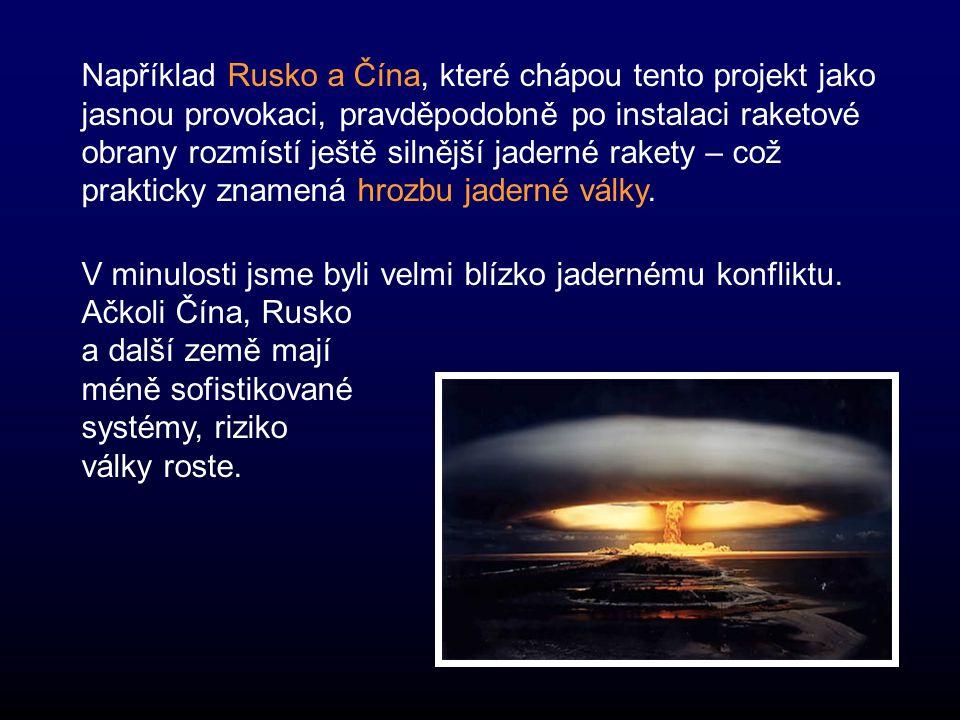 Například Rusko a Čína, které chápou tento projekt jako jasnou provokaci, pravděpodobně po instalaci raketové obrany rozmístí ještě silnější jaderné rakety – což prakticky znamená hrozbu jaderné války.