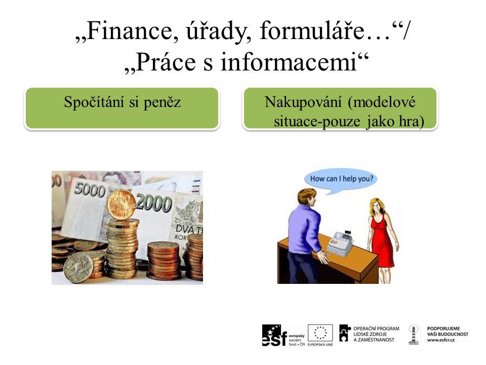 """""""Finance, úřady, formuláře…""""/ """"Práce s informacemi"""" Spočítání si peněz Nakupování (modelové situace-pouze jako hra)"""