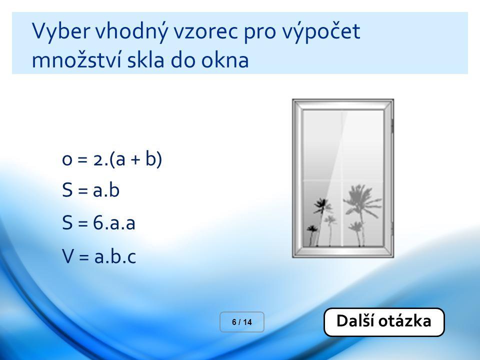 Vyber vhodný vzorec pro výpočet množství skla do okna o = 2.(a + b) S = a.b S = 6.a.a V = a.b.c Další otázka 6 / 14