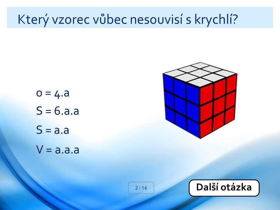 Který vzorec vůbec nesouvisí s krychlí? o = 4.a S = 6.a.a S = a.a V = a.a.a Další otázka 2 / 14