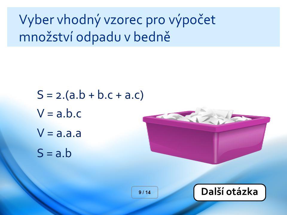 Vyber vhodný vzorec pro výpočet množství odpadu v bedně S = 2.(a.b + b.c + a.c) V = a.b.c V = a.a.a S = a.b Další otázka 9 / 14