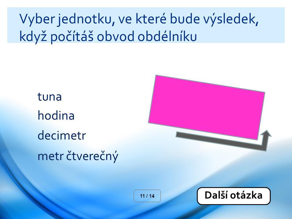 Vyber jednotku, ve které bude výsledek, když počítáš obvod obdélníku tuna hodina decimetr metr čtverečný Další otázka 11 / 14