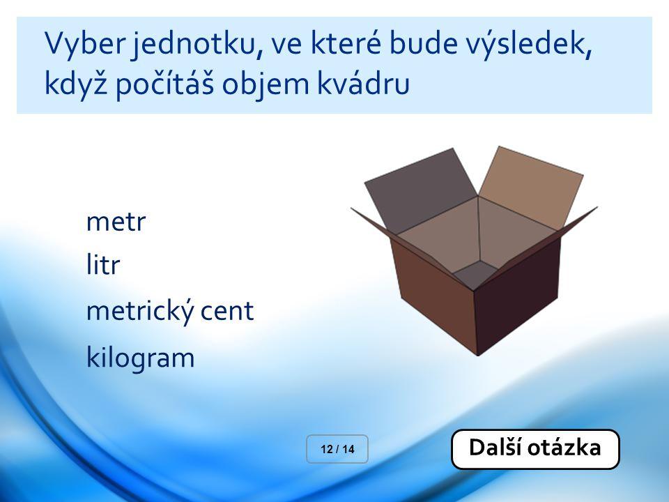 Vyber jednotku, ve které bude výsledek, když počítáš objem kvádru metr litr metrický cent kilogram Další otázka 12 / 14