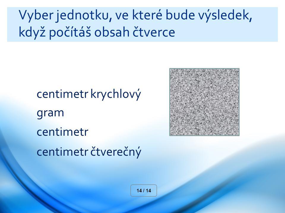 Vyber jednotku, ve které bude výsledek, když počítáš obsah čtverce centimetr krychlový gram centimetr centimetr čtverečný 14 / 14