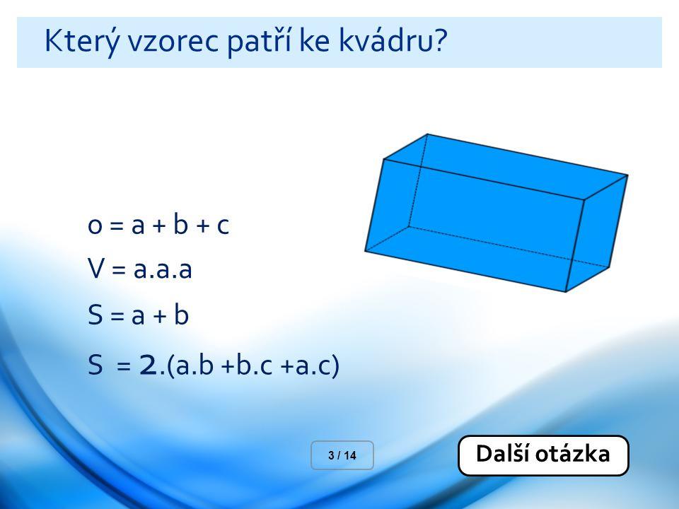 Který vzorec patří ke kvádru? o = a + b + c V = a.a.a S = a + b S = 2.(a.b +b.c +a.c) Další otázka 3 / 14