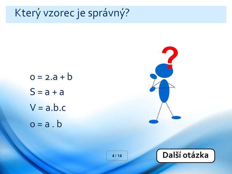 Který vzorec je správný? o = 2.a + b S = a + a V = a.b.c o = a. b Další otázka 4 / 14 ?