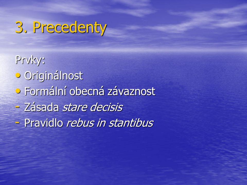 3. Precedenty Prvky: • Originálnost • Formální obecná závaznost - Zásada stare decisis - Pravidlo rebus in stantibus