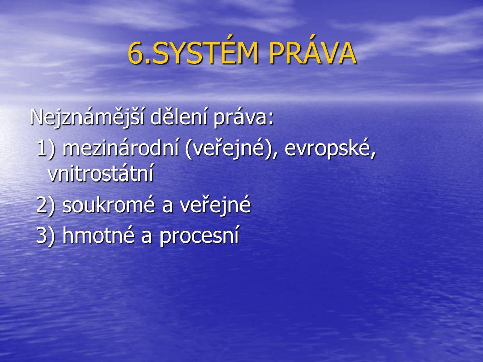 6.SYSTÉM PRÁVA Nejznámější dělení práva: 1) mezinárodní (veřejné), evropské, vnitrostátní 1) mezinárodní (veřejné), evropské, vnitrostátní 2) soukromé a veřejné 2) soukromé a veřejné 3) hmotné a procesní 3) hmotné a procesní