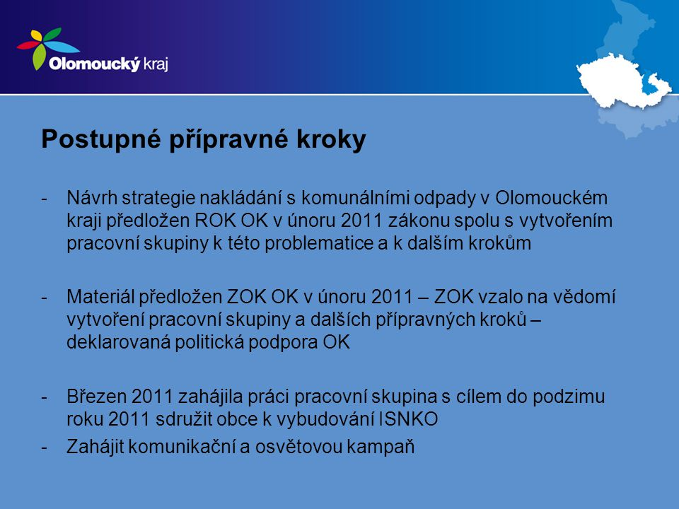 Postupné přípravné kroky -Návrh strategie nakládání s komunálními odpady v Olomouckém kraji předložen ROK OK v únoru 2011 zákonu spolu s vytvořením pracovní skupiny k této problematice a k dalším krokům -Materiál předložen ZOK OK v únoru 2011 – ZOK vzalo na vědomí vytvoření pracovní skupiny a dalších přípravných kroků – deklarovaná politická podpora OK -Březen 2011 zahájila práci pracovní skupina s cílem do podzimu roku 2011 sdružit obce k vybudování ISNKO -Zahájit komunikační a osvětovou kampaň