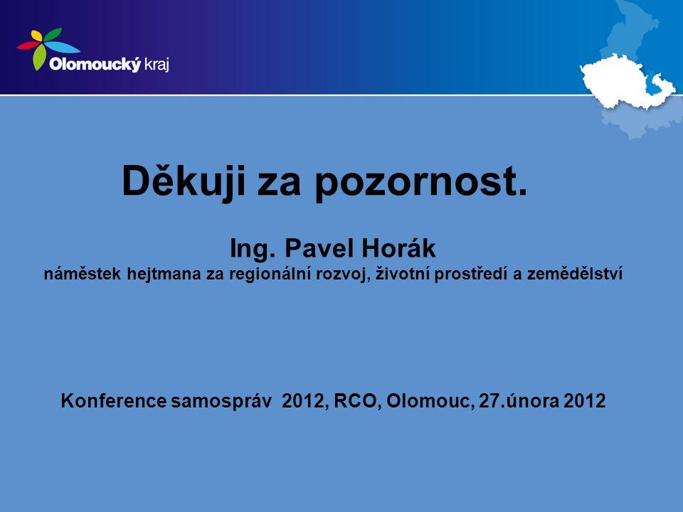 Děkuji za pozornost. Ing. Pavel Horák náměstek hejtmana za regionální rozvoj, životní prostředí a zemědělství Konference samospráv 2012, RCO, Olomouc,