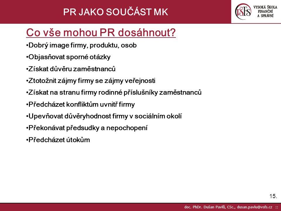 15. doc. PhDr. Dušan Pavlů, CSc., dusan.pavlu@vsfs.cz :: PR JAKO SOUČÁST MK Co vše mohou PR dosáhnout? •Dobrý image firmy, produktu, osob •Objasňovat