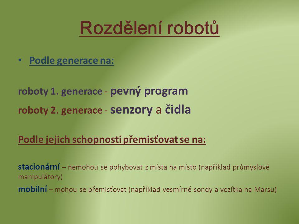 Rozdělení robotů • Podle generace na: roboty 1. generace - pevný program roboty 2. generace - senzory a čidla Podle jejich schopnosti přemisťovat se n
