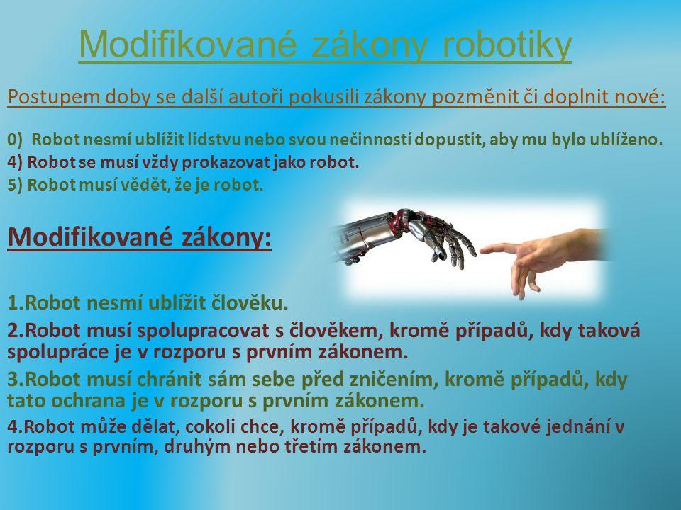 Modifikované zákony robotiky Postupem doby se další autoři pokusili zákony pozměnit či doplnit nové: 0) Robot nesmí ublížit lidstvu nebo svou nečinnos