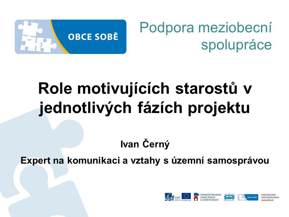 Podpora meziobecní spolupráce Role motivujících starostů v jednotlivých fázích projektu Ivan Černý Expert na komunikaci a vztahy s územní samosprávou