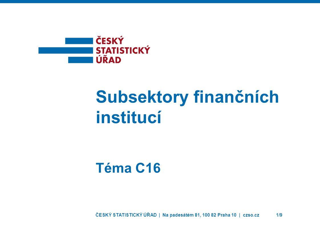 ČESKÝ STATISTICKÝ ÚŘAD | Na padesátém 81, 100 82 Praha 10 | czso.cz1/9 Téma C16 Subsektory finančních institucí