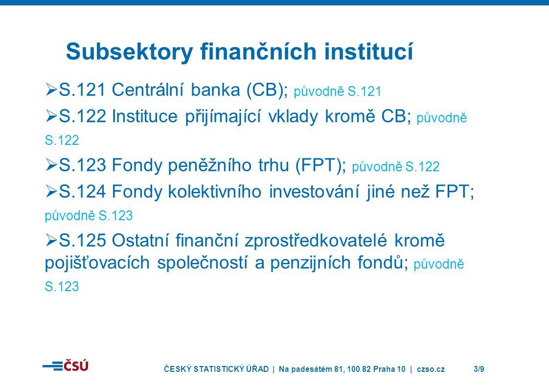 ČESKÝ STATISTICKÝ ÚŘAD | Na padesátém 81, 100 82 Praha 10 | czso.cz3/9 Subsektory finančních institucí  S.121 Centrální banka (CB); původně S.121  S.122 Instituce přijímající vklady kromě CB; původně S.122  S.123 Fondy peněžního trhu (FPT); původně S.122  S.124 Fondy kolektivního investování jiné než FPT; původně S.123  S.125 Ostatní finanční zprostředkovatelé kromě pojišťovacích společností a penzijních fondů; původně S.123