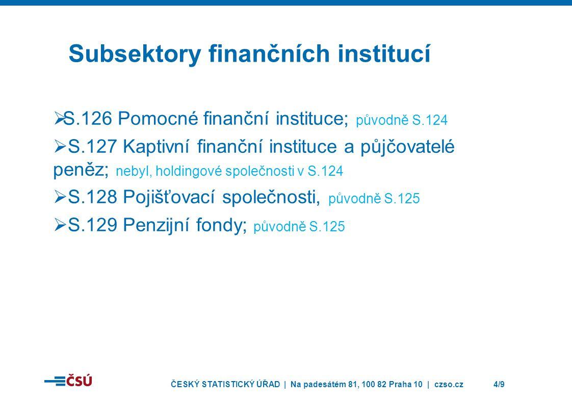 ČESKÝ STATISTICKÝ ÚŘAD | Na padesátém 81, 100 82 Praha 10 | czso.cz4/9 Subsektory finančních institucí  S.126 Pomocné finanční instituce; původně S.124  S.127 Kaptivní finanční instituce a půjčovatelé peněz; nebyl, holdingové společnosti v S.124  S.128 Pojišťovací společnosti, původně S.125  S.129 Penzijní fondy; původně S.125