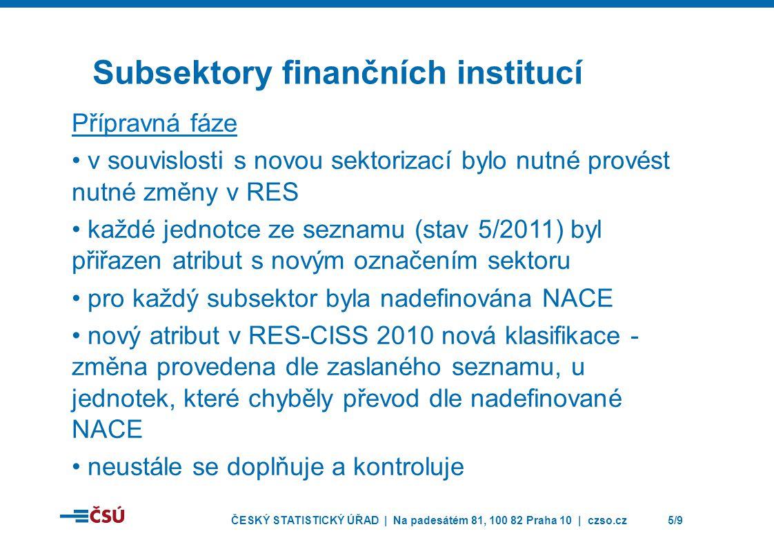 ČESKÝ STATISTICKÝ ÚŘAD | Na padesátém 81, 100 82 Praha 10 | czso.cz5/9 Subsektory finančních institucí Přípravná fáze • v souvislosti s novou sektorizací bylo nutné provést nutné změny v RES • každé jednotce ze seznamu (stav 5/2011) byl přiřazen atribut s novým označením sektoru • pro každý subsektor byla nadefinována NACE • nový atribut v RES-CISS 2010 nová klasifikace - změna provedena dle zaslaného seznamu, u jednotek, které chyběly převod dle nadefinované NACE • neustále se doplňuje a kontroluje