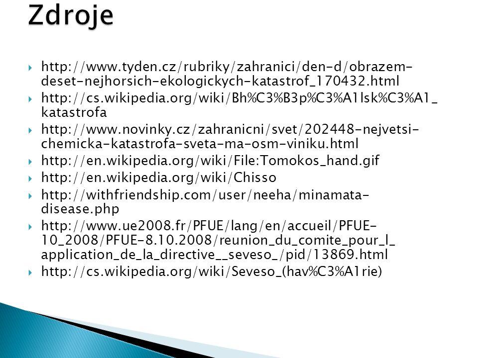  http://www.tyden.cz/rubriky/zahranici/den-d/obrazem- deset-nejhorsich-ekologickych-katastrof_170432.html  http://cs.wikipedia.org/wiki/Bh%C3%B3p%C3%A1lsk%C3%A1_ katastrofa  http://www.novinky.cz/zahranicni/svet/202448-nejvetsi- chemicka-katastrofa-sveta-ma-osm-viniku.html  http://en.wikipedia.org/wiki/File:Tomokos_hand.gif  http://en.wikipedia.org/wiki/Chisso  http://withfriendship.com/user/neeha/minamata- disease.php  http://www.ue2008.fr/PFUE/lang/en/accueil/PFUE- 10_2008/PFUE-8.10.2008/reunion_du_comite_pour_l_ application_de_la_directive__seveso_/pid/13869.html  http://cs.wikipedia.org/wiki/Seveso_(hav%C3%A1rie)