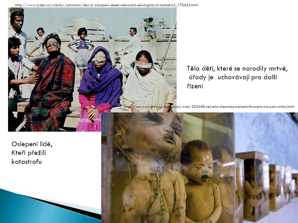 Těla dětí, které se narodily mrtvé, úřady je uchovávají pro další řízení Oslepení lidé, Kteří přežili katastrofu http://www.tyden.cz/rubriky/zahranici/den-d/obrazem-deset-nejhorsich-ekologickych-katastrof_170432.html http://www.novinky.cz/zahranicni/svet/202448-nejvetsi-chemicka-katastrofa-sveta-ma-osm-viniku.html
