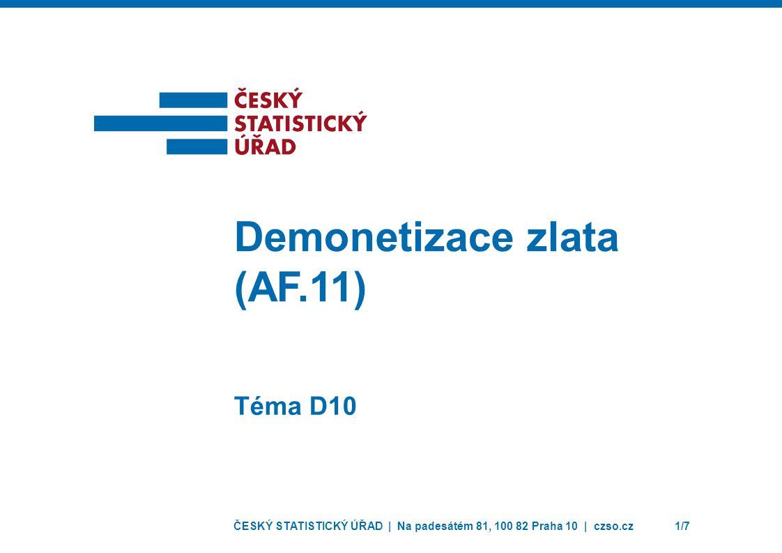 ČESKÝ STATISTICKÝ ÚŘAD | Na padesátém 81, 100 82 Praha 10 | czso.cz1/7 Téma D10 Demonetizace zlata (AF.11)