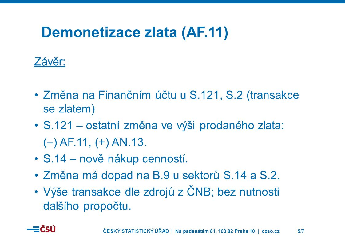 ČESKÝ STATISTICKÝ ÚŘAD | Na padesátém 81, 100 82 Praha 10 | czso.cz5/7 Demonetizace zlata (AF.11) Závěr: •Změna na Finančním účtu u S.121, S.2 (transakce se zlatem) •S.121 – ostatní změna ve výši prodaného zlata: (–) AF.11, (+) AN.13.