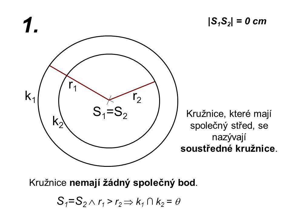 S 1 =S 2 r2r2 k1k1 |S 1 S 2 | = 0 cm r1r1 1. S 1 =S 2  r 1 > r 2  k 1 ∩ k 2 =  Kružnice nemají žádný společný bod. Kružnice, které mají společný st