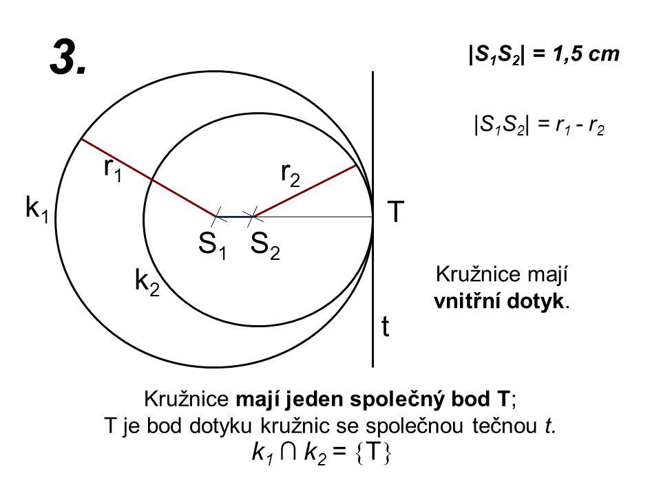 S1S1 r2r2 k1k1 |S 1 S 2 | = 1,5 cm r1r1 3. |S 1 S 2 | = r 1 - r 2 Kružnice mají jeden společný bod T; T je bod dotyku kružnic se společnou tečnou t. k