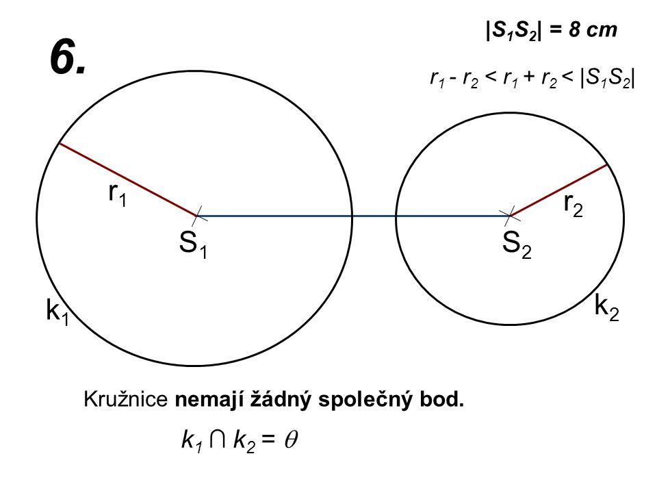 S1S1 r2r2 k1k1 |S 1 S 2 | = 8 cm r1r1 6. r 1 - r 2 < r 1 + r 2 < |S 1 S 2 | k2k2 S2S2 Kružnice nemají žádný společný bod. k 1 ∩ k 2 = 