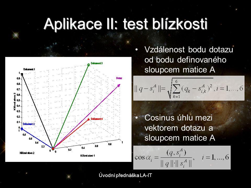 Aplikace II: test blízkosti • •Vzdálenost bodu dotazu od bodu definovaného sloupcem matice A • •Cosinus úhlu mezi vektorem dotazu a sloupcem matice A