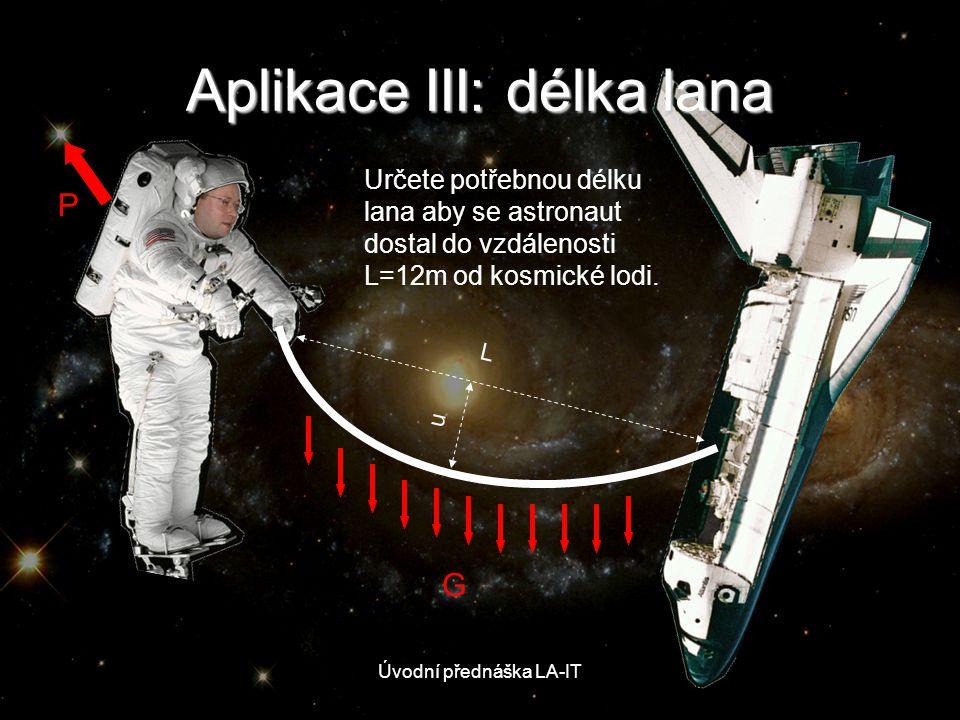 Úvodní přednáška LA-IT G Aplikace III: délka lana P L u Určete potřebnou délku lana aby se astronaut dostal do vzdálenosti L=12m od kosmické lodi.