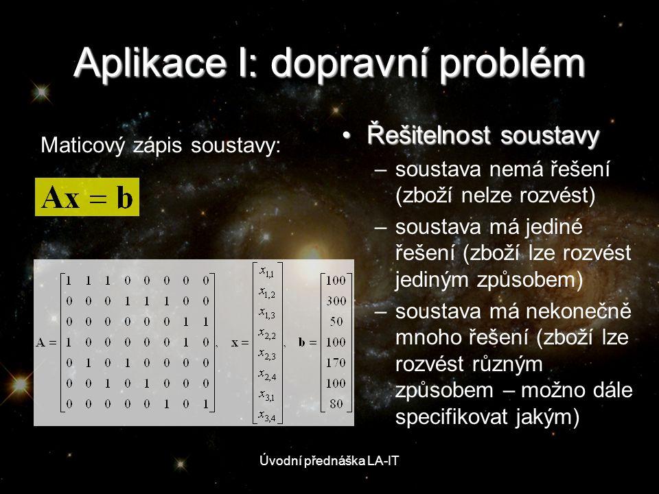 Úvodní přednáška LA-IT Aplikace I: dopravní problém •Řešitelnost soustavy –soustava nemá řešení (zboží nelze rozvést) –soustava má jediné řešení (zbož